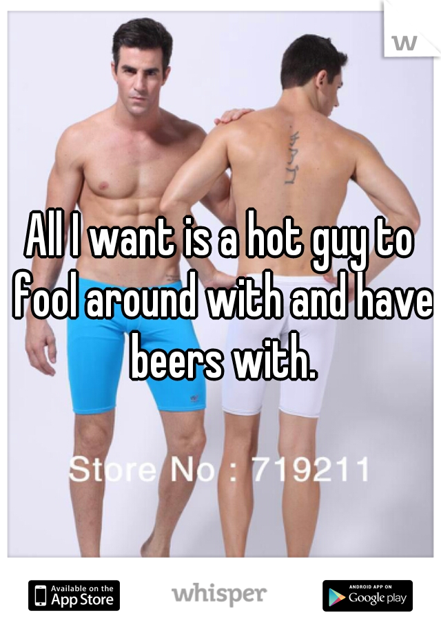 All I want is a hot guy to fool around with and have beers with.