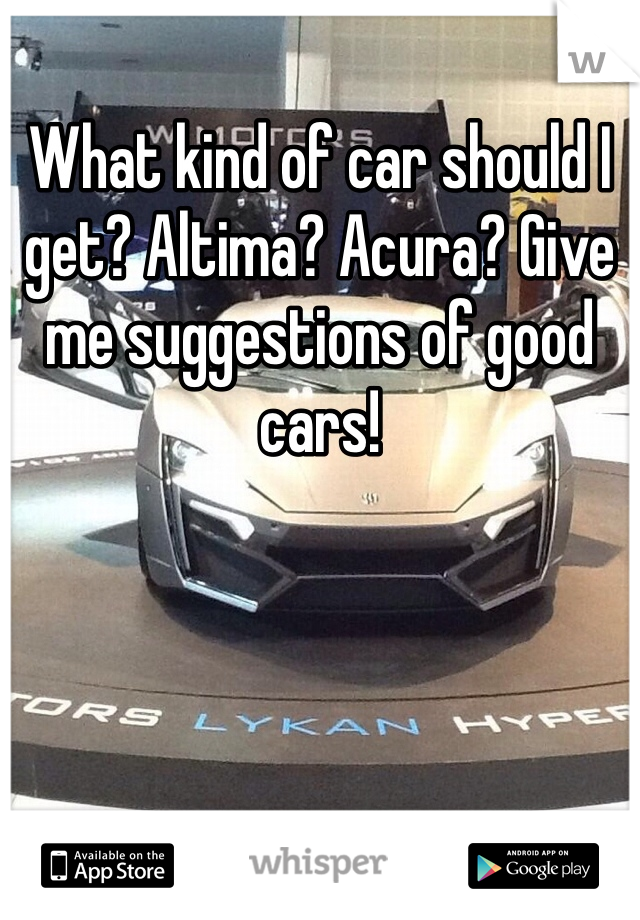 What kind of car should I get? Altima? Acura? Give me suggestions of good cars!