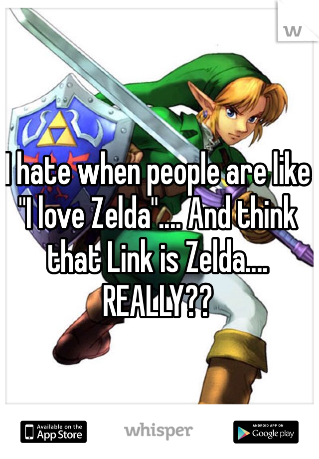 "I hate when people are like ""I love Zelda"".... And think that Link is Zelda.... REALLY??"