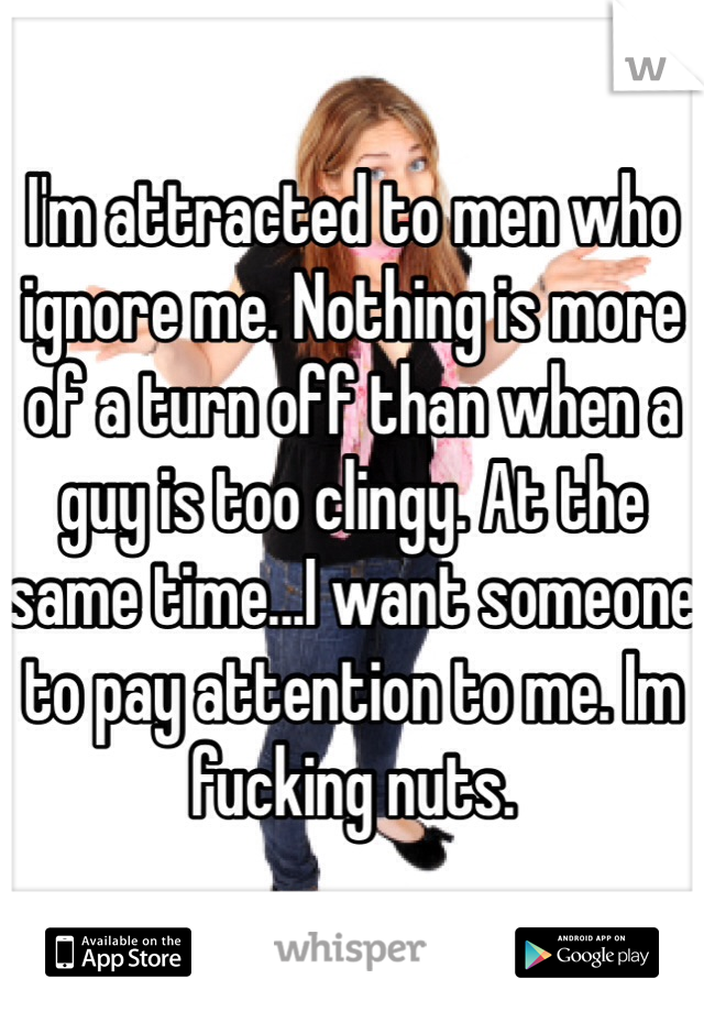 I'm attracted to men who ignore me. Nothing is more of a turn off than when a guy is too clingy. At the same time...I want someone to pay attention to me. Im fucking nuts.