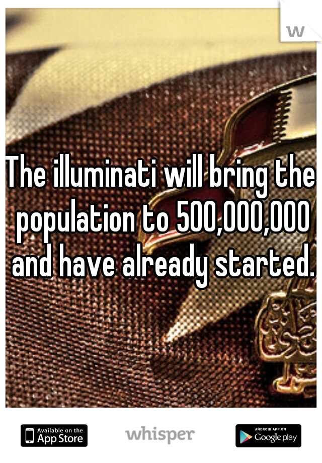 The illuminati will bring the population to 500,000,000 and have already started.