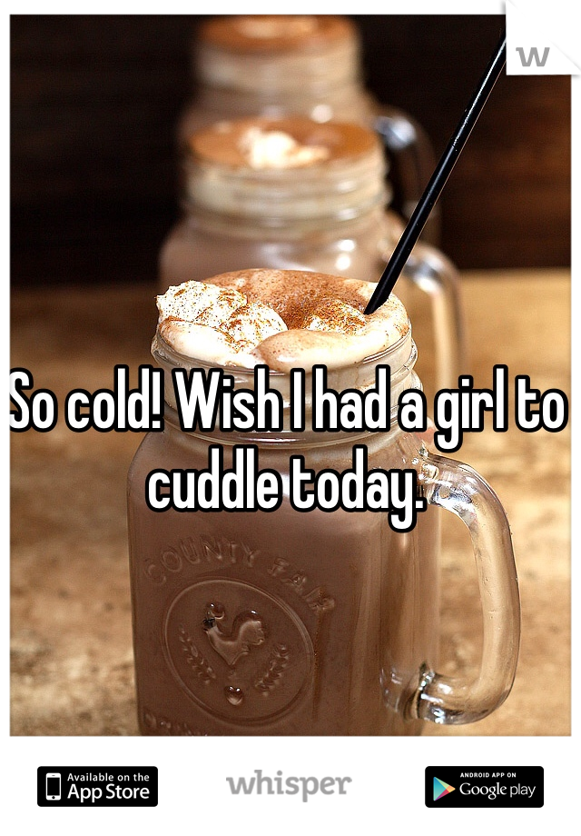 So cold! Wish I had a girl to cuddle today.