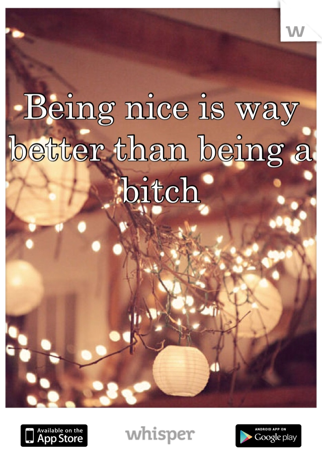 Being nice is way better than being a bitch