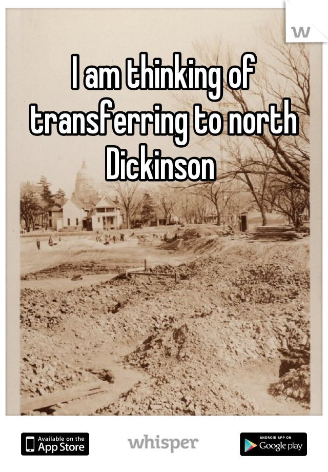 I am thinking of transferring to north Dickinson