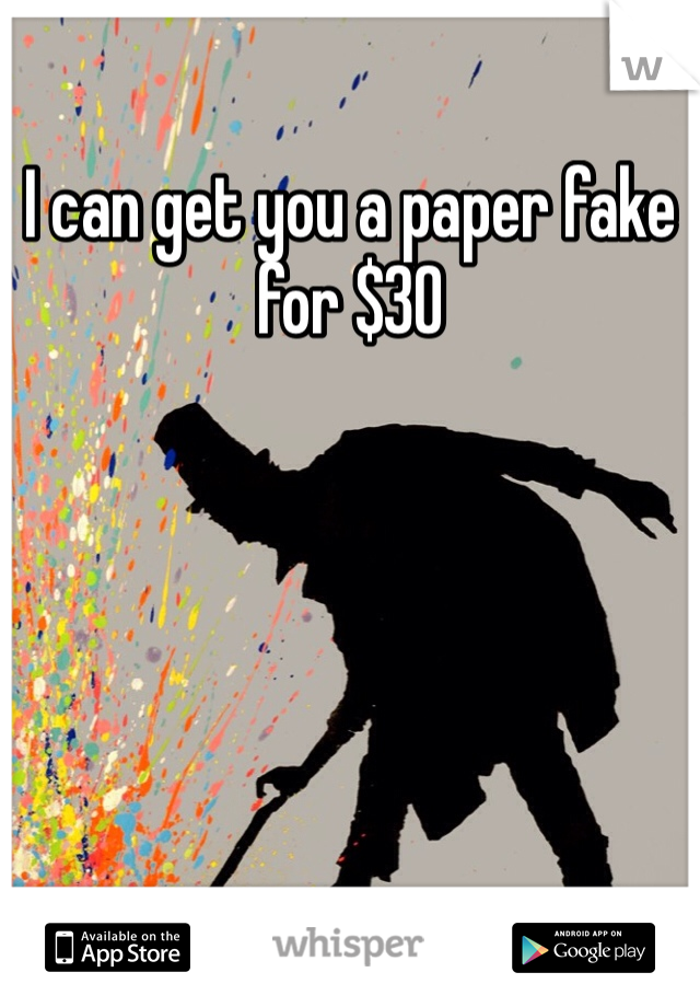 I can get you a paper fake for $30