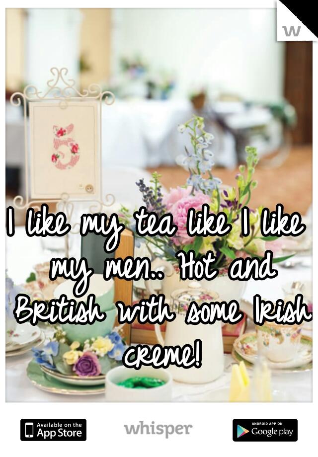 I like my tea like I like my men.. Hot and British with some Irish creme!
