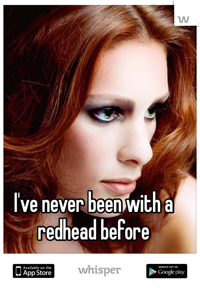 I've never been with a redhead before