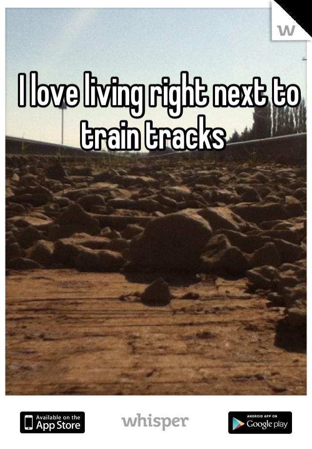 I love living right next to train tracks