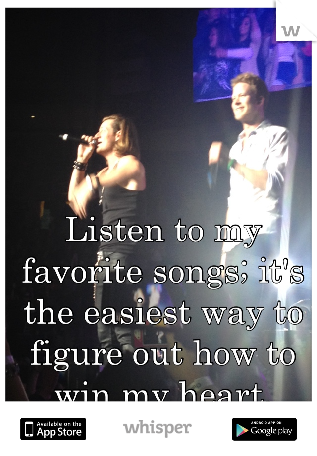 Listen to my favorite songs; it's the easiest way to figure out how to win my heart.