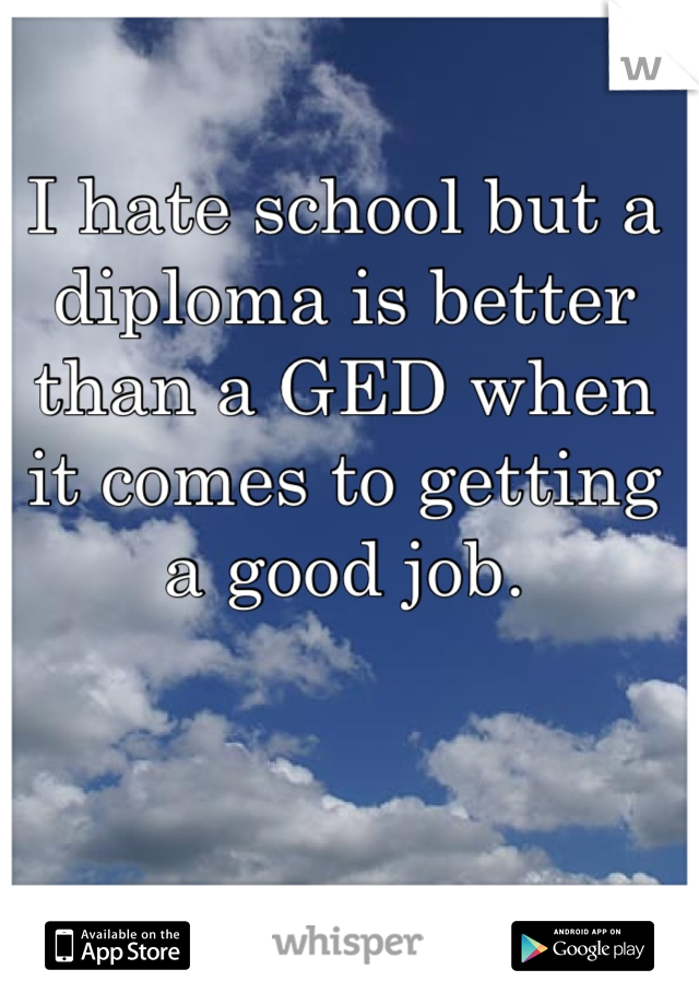 I hate school but a diploma is better than a GED when it comes to getting a good job.