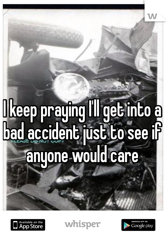 I keep praying I'll get into a bad accident just to see if anyone would care