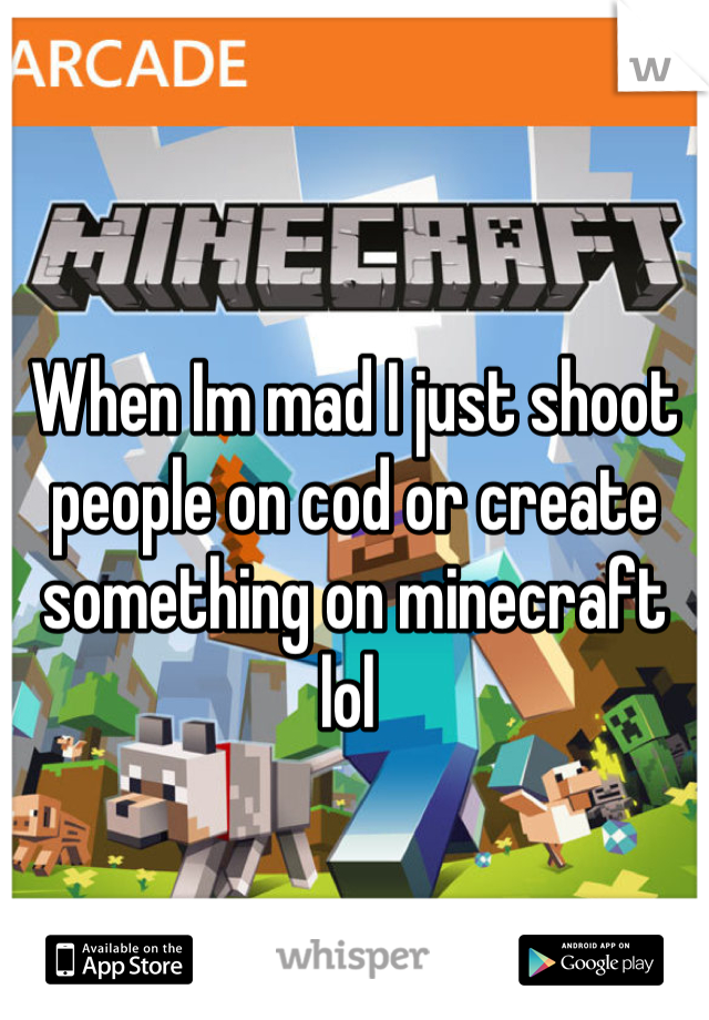 When Im mad I just shoot people on cod or create something on minecraft lol