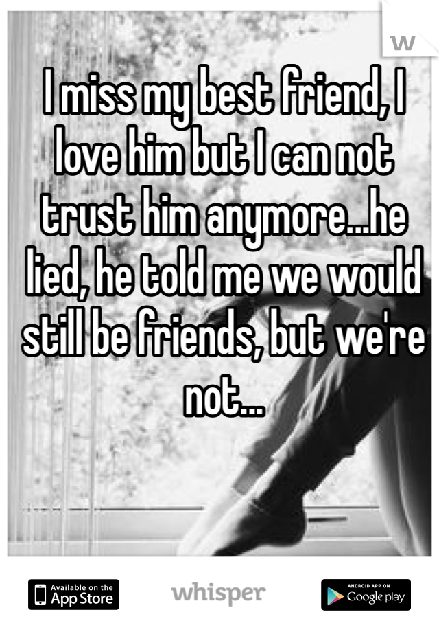 I miss my best friend, I love him but I can not trust him anymore...he lied, he told me we would still be friends, but we're not...