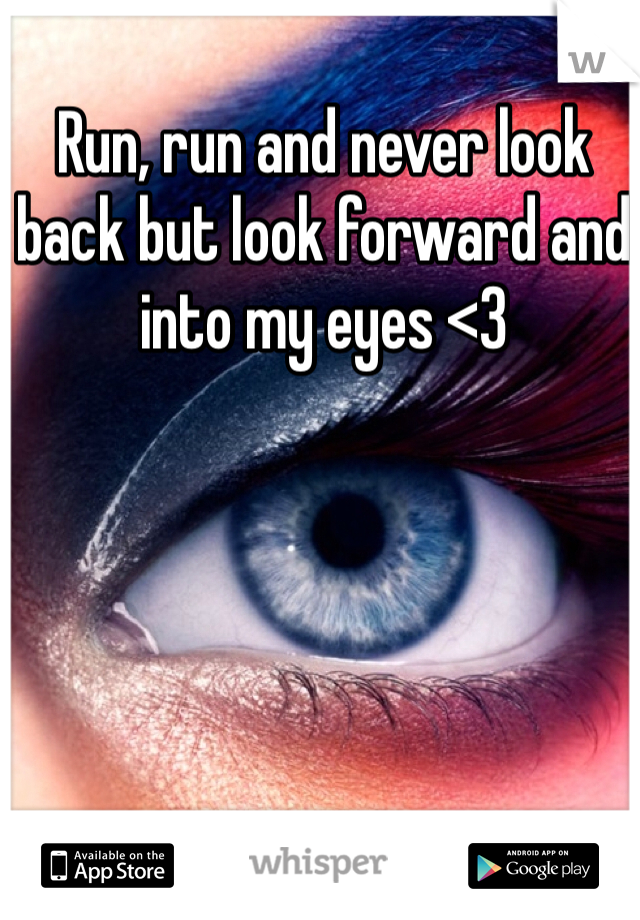 Run, run and never look back but look forward and into my eyes <3