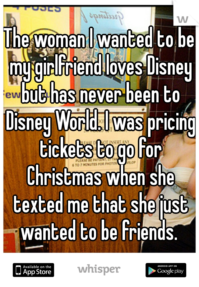 The woman I wanted to be my girlfriend loves Disney but has never been to Disney World. I was pricing tickets to go for Christmas when she texted me that she just wanted to be friends.