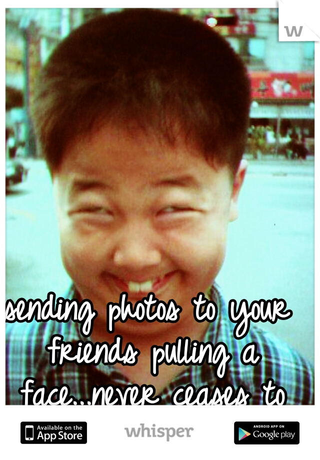 sending photos to your friends pulling a face...never ceases to amuse