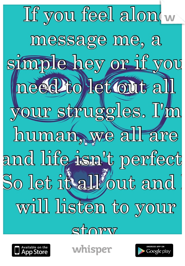 If you feel alone message me, a simple hey or if you need to let out all your struggles. I'm human, we all are and life isn't perfect. So let it all out and I will listen to your story.