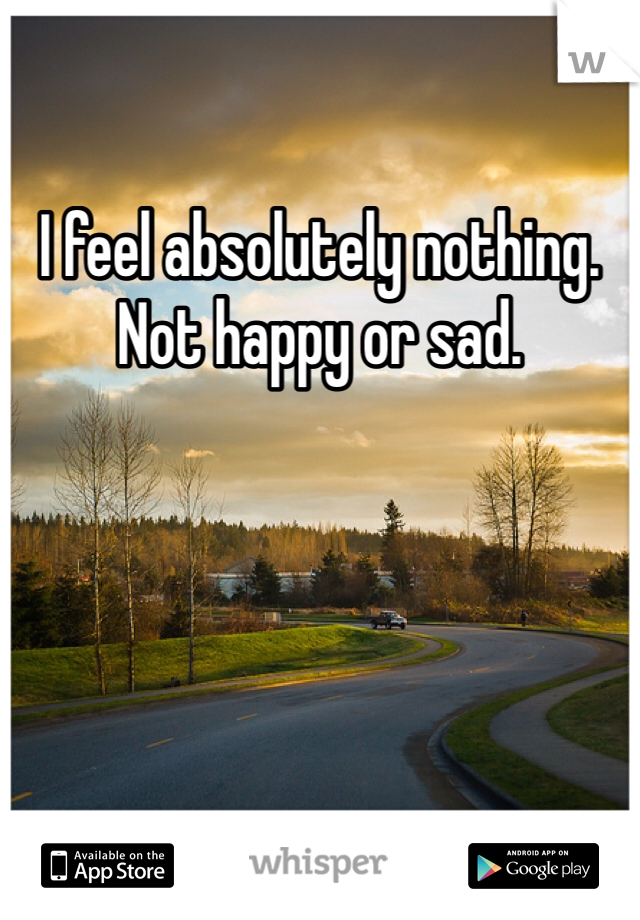 I feel absolutely nothing. Not happy or sad.
