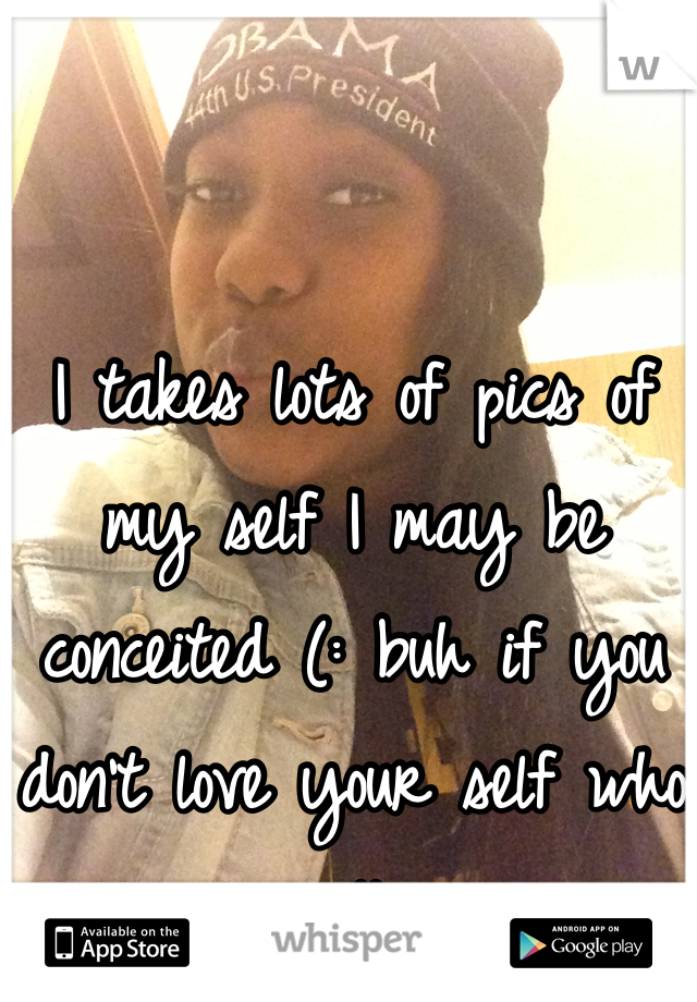 I takes lots of pics of my self I may be conceited (: buh if you don't love your self who will