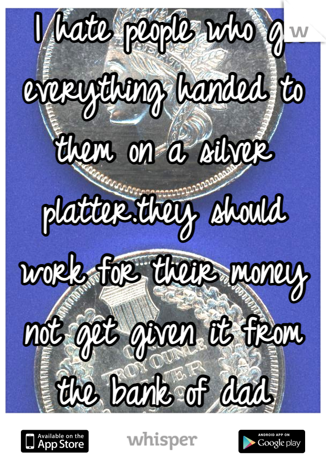 I hate people who get everything handed to them on a silver platter.they should work for their money not get given it from the bank of dad