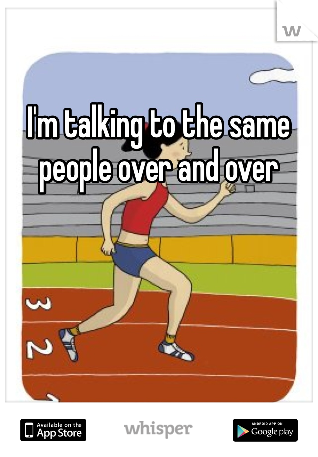 I'm talking to the same people over and over