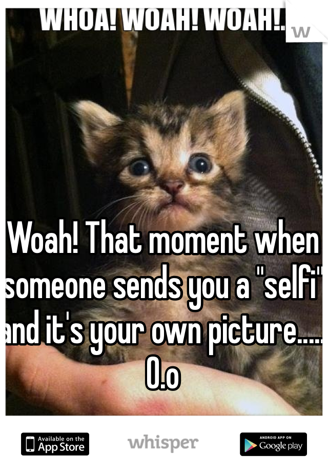 "Woah! That moment when someone sends you a ""selfi"" and it's your own picture..... O.o"