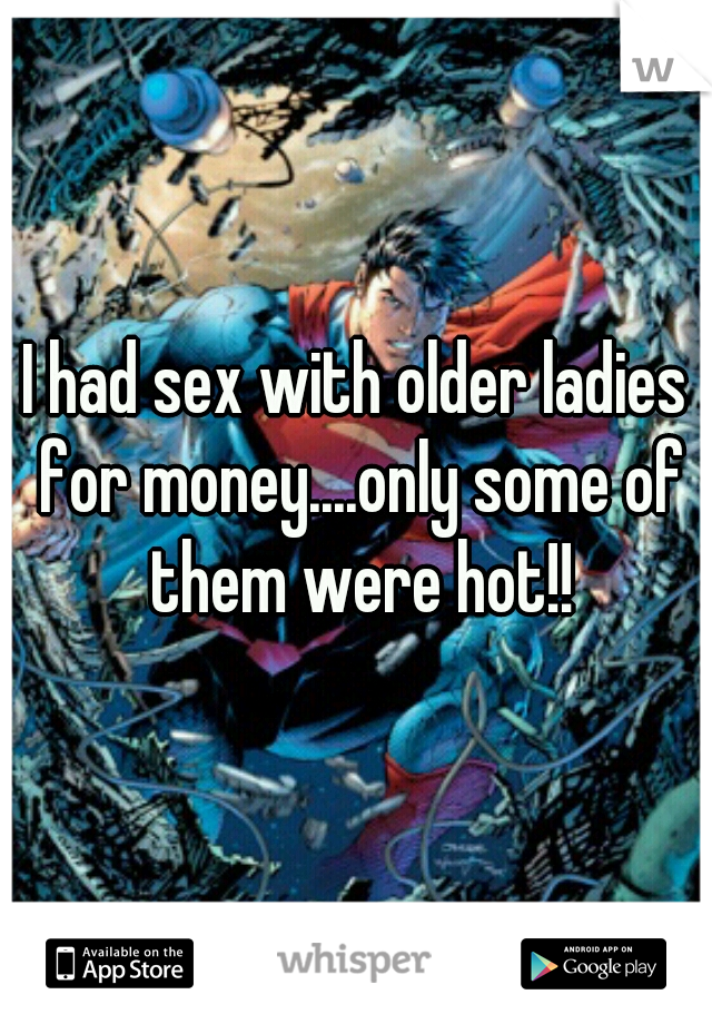 I had sex with older ladies for money....only some of them were hot!!