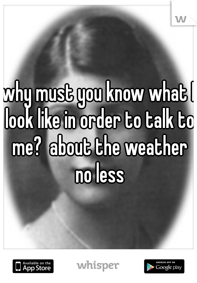 why must you know what I look like in order to talk to me?  about the weather no less
