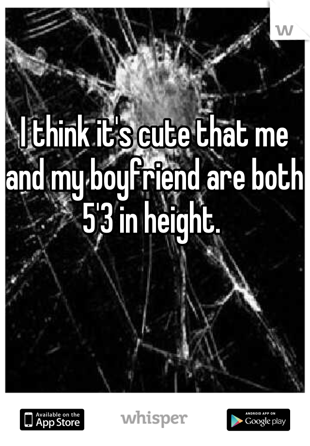 I think it's cute that me and my boyfriend are both 5'3 in height.