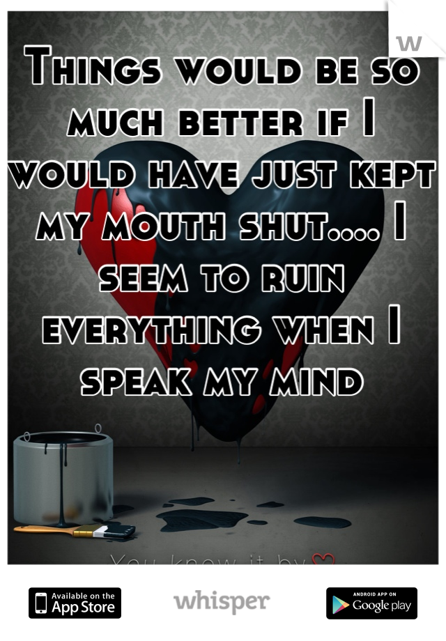 Things would be so much better if I would have just kept my mouth shut.... I seem to ruin everything when I speak my mind