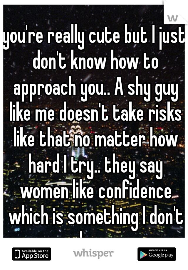 you're really cute but I just don't know how to approach you.. A shy guy like me doesn't take risks like that no matter how hard I try.. they say women like confidence which is something I don't have