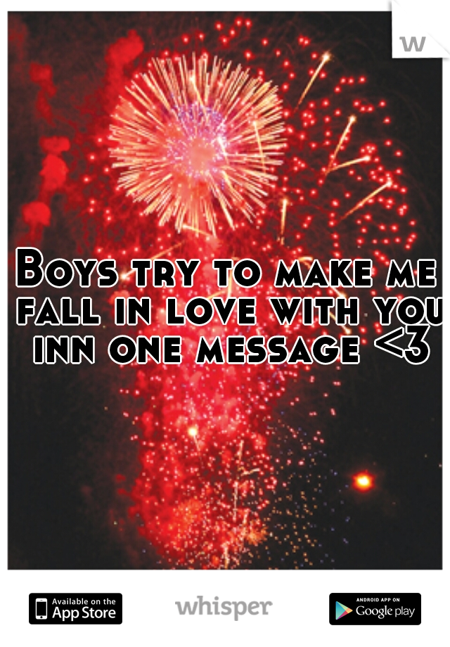 Boys try to make me fall in love with you inn one message <3