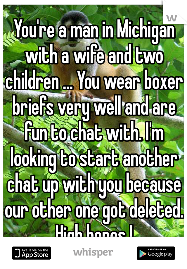 You're a man in Michigan with a wife and two children ... You wear boxer briefs very well and are fun to chat with. I'm looking to start another chat up with you because our other one got deleted. High hopes !
