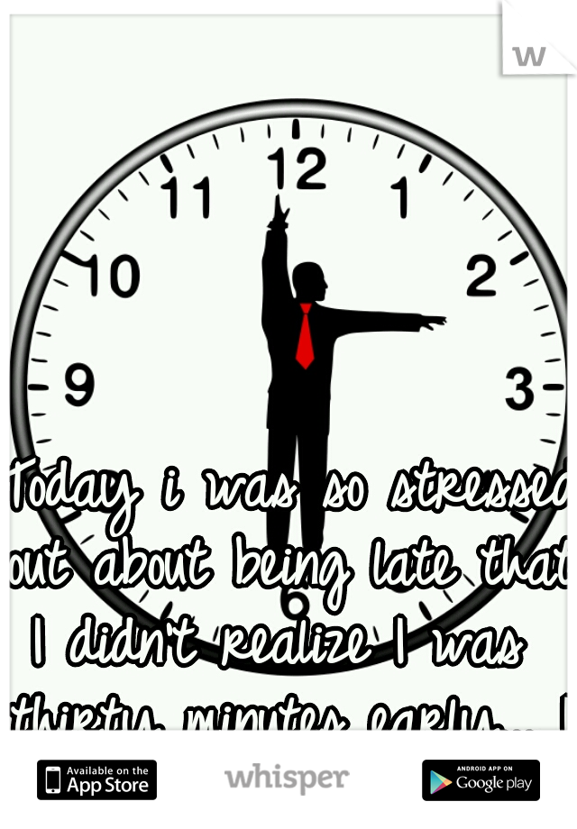 Today i was so stressed  out about being late that  I didn't realize I was  thirty minutes early... I need a vacation.