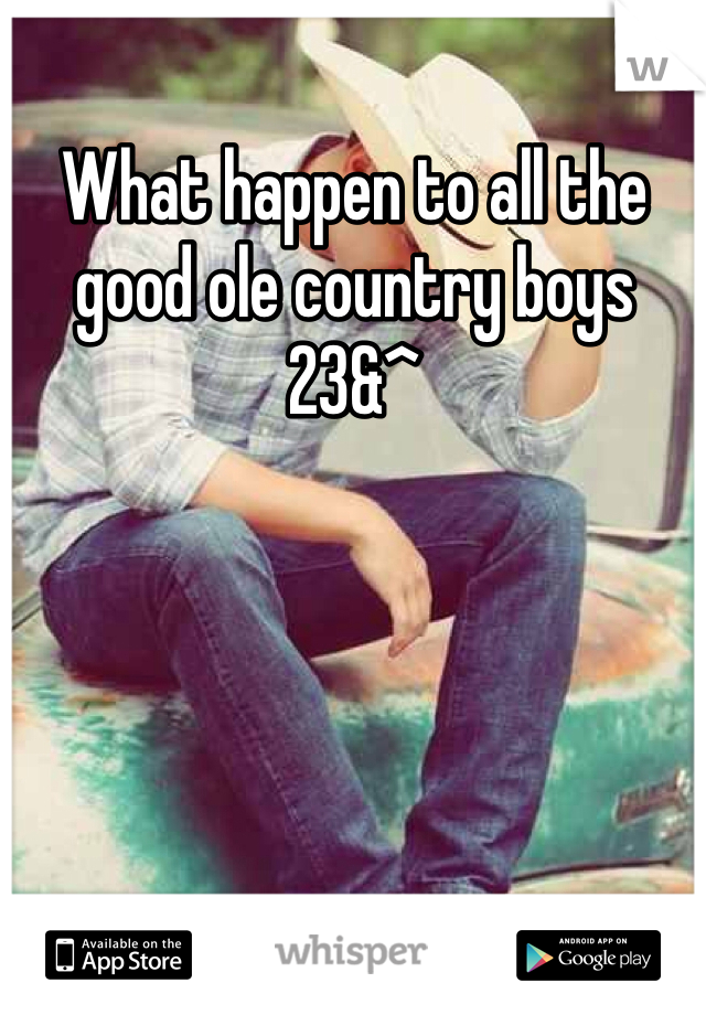 What happen to all the good ole country boys 23&^