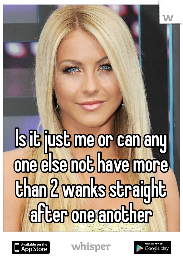 Is it just me or can any one else not have more than 2 wanks straight after one another