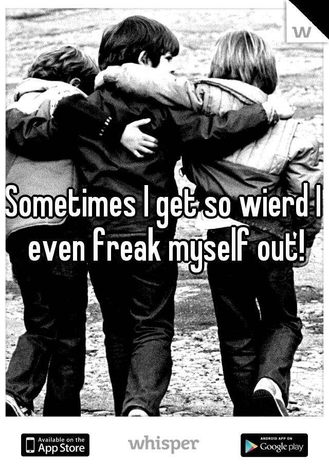 Sometimes I get so wierd I even freak myself out!