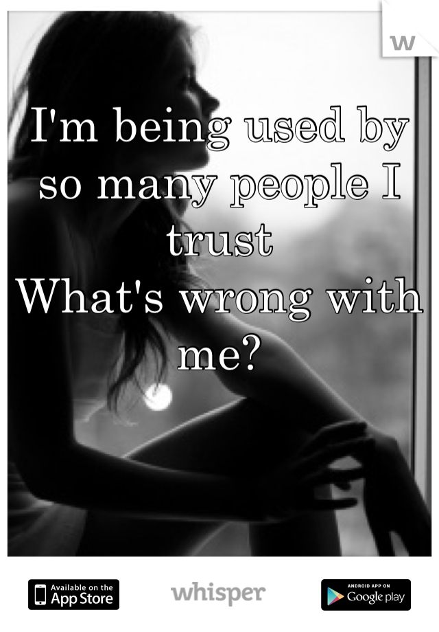 I'm being used by so many people I trust What's wrong with me?