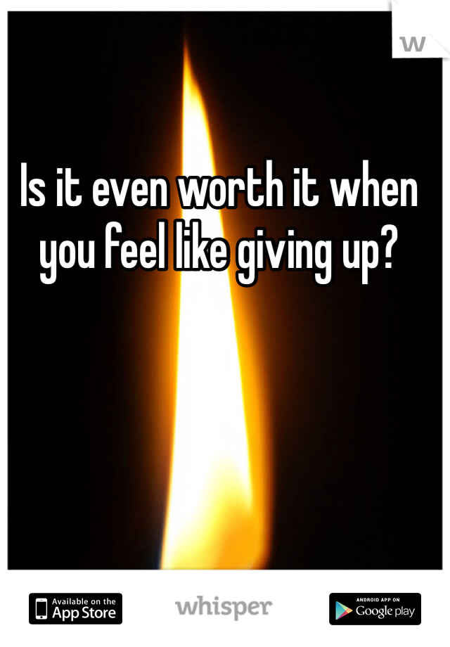Is it even worth it when you feel like giving up?