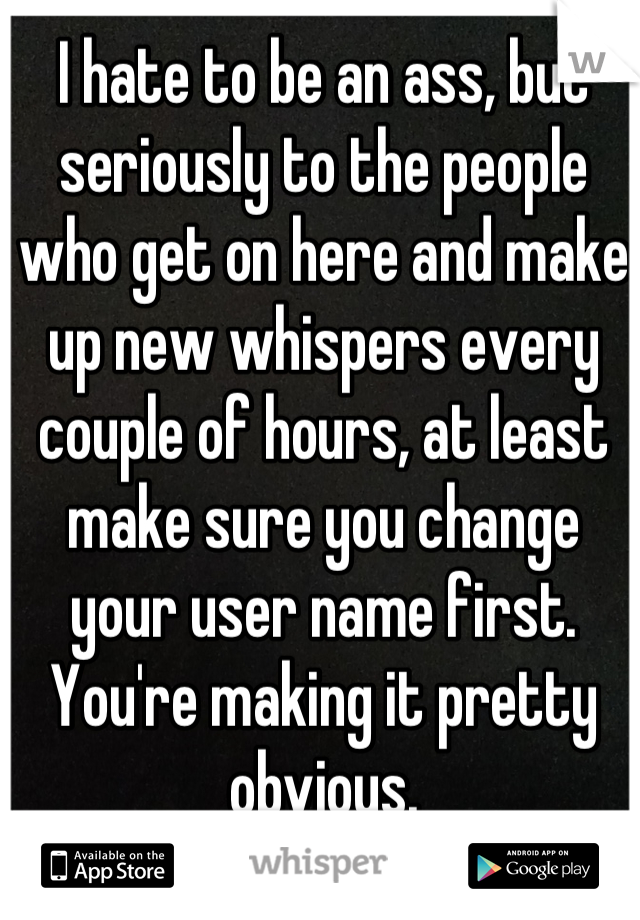 I hate to be an ass, but seriously to the people who get on here and make up new whispers every couple of hours, at least make sure you change your user name first. You're making it pretty obvious.
