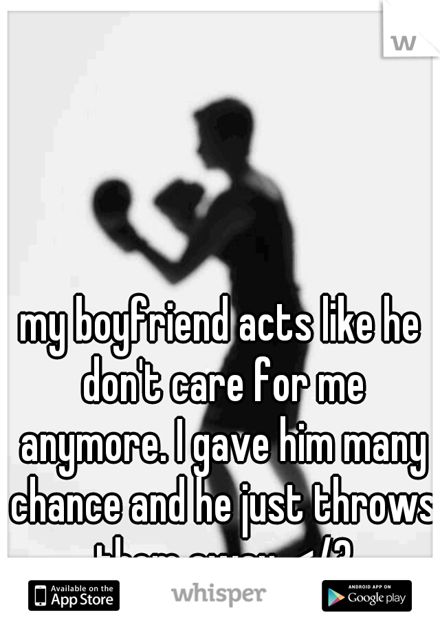 my boyfriend acts like he don't care for me anymore. I gave him many chance and he just throws them away. </3