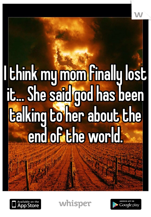 I think my mom finally lost it... She said god has been talking to her about the end of the world.