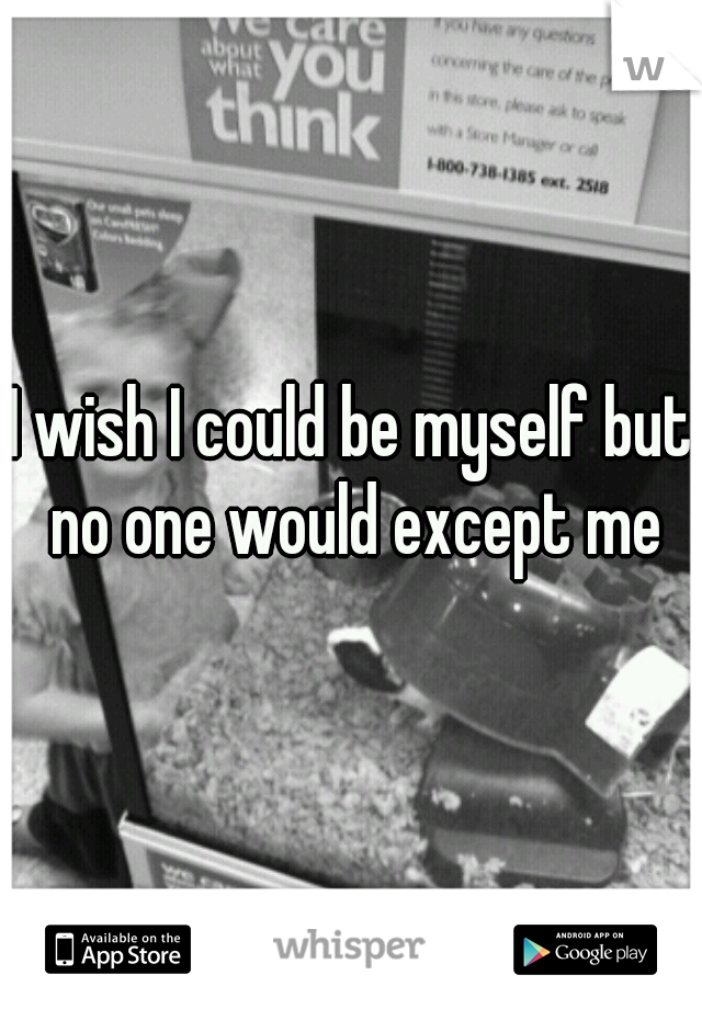 I wish I could be myself but no one would except me