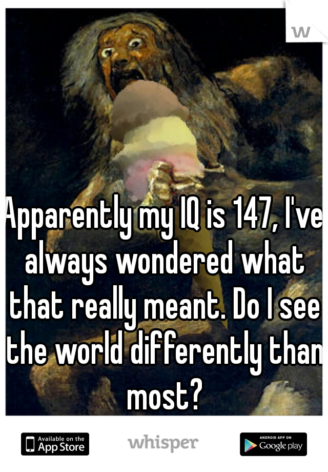 Apparently my IQ is 147, I've always wondered what that really meant. Do I see the world differently than most?