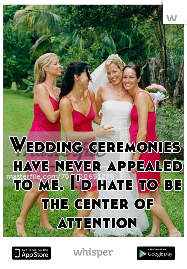 Wedding ceremonies have never appealed to me. I'd hate to be the center of attention