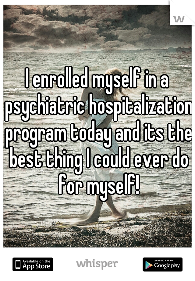 I enrolled myself in a psychiatric hospitalization program today and its the best thing I could ever do for myself!