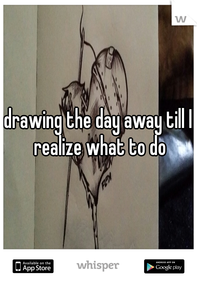 drawing the day away till I realize what to do