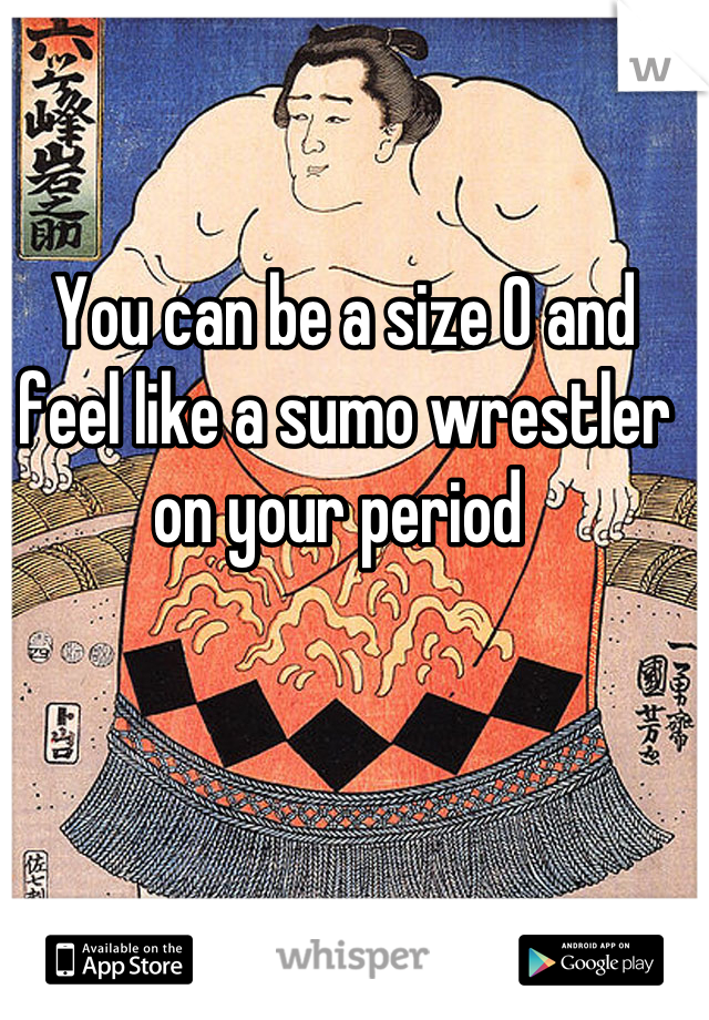 You can be a size 0 and feel like a sumo wrestler on your period