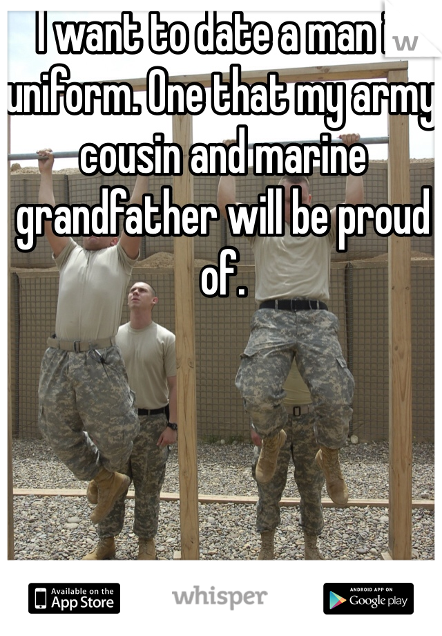 I want to date a man in uniform. One that my army cousin and marine grandfather will be proud of.