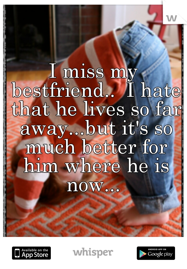 I miss my bestfriend..  I hate that he lives so far away...but it's so much better for him where he is now...
